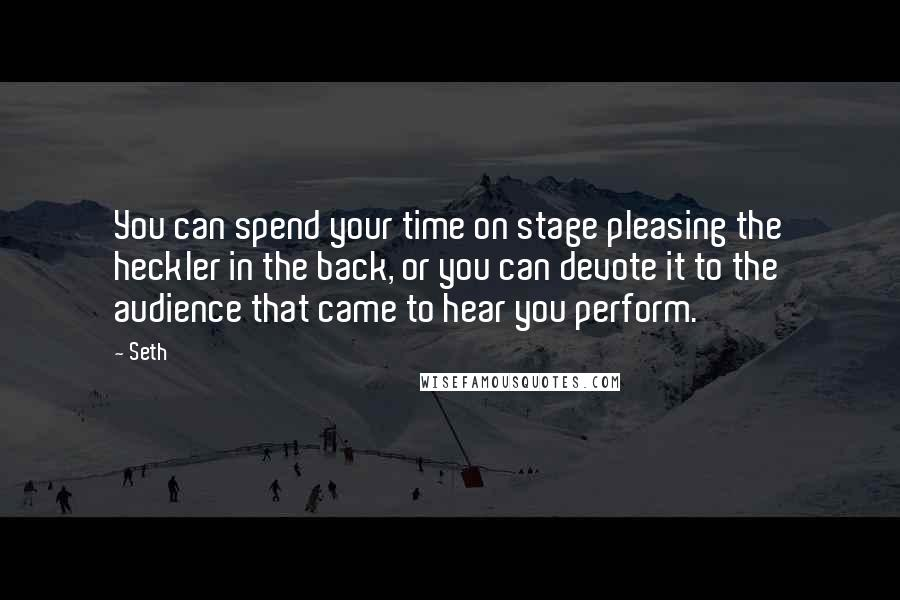 Seth quotes: You can spend your time on stage pleasing the heckler in the back, or you can devote it to the audience that came to hear you perform.