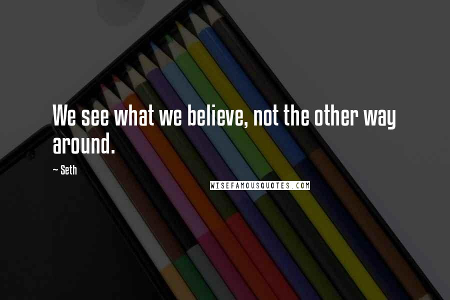 Seth quotes: We see what we believe, not the other way around.