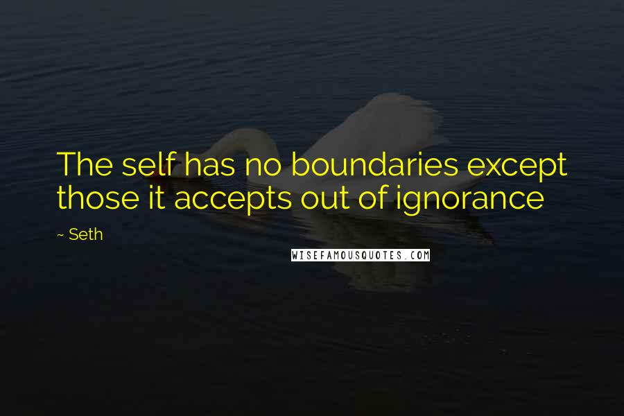 Seth quotes: The self has no boundaries except those it accepts out of ignorance