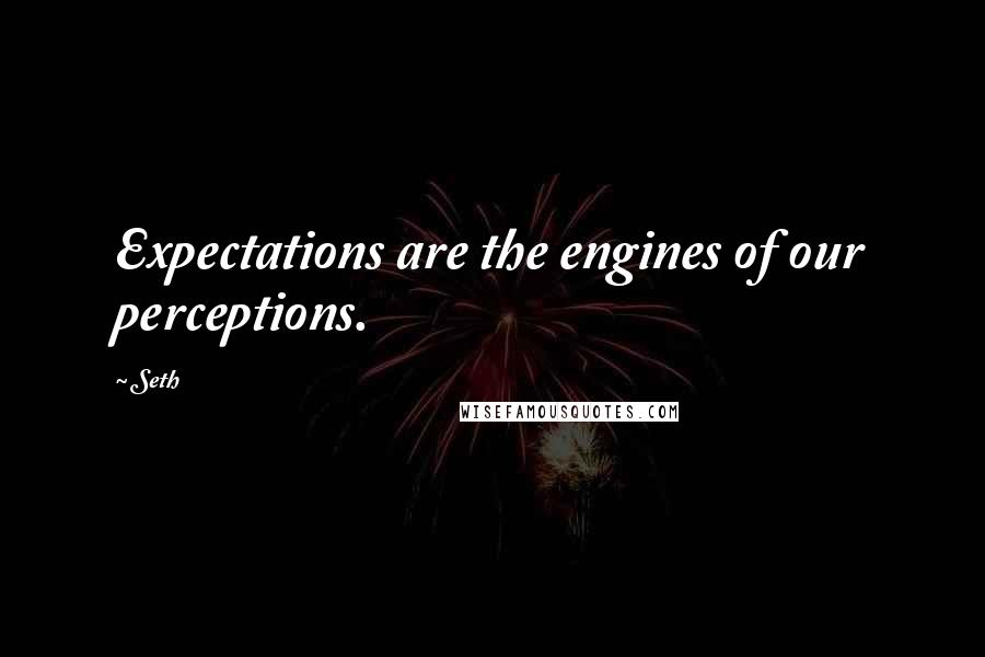 Seth quotes: Expectations are the engines of our perceptions.