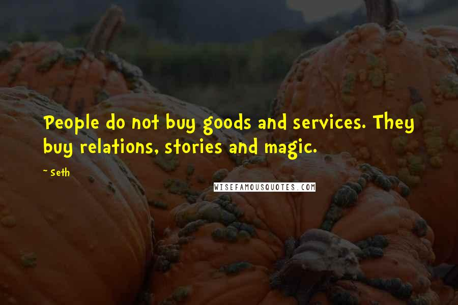 Seth quotes: People do not buy goods and services. They buy relations, stories and magic.