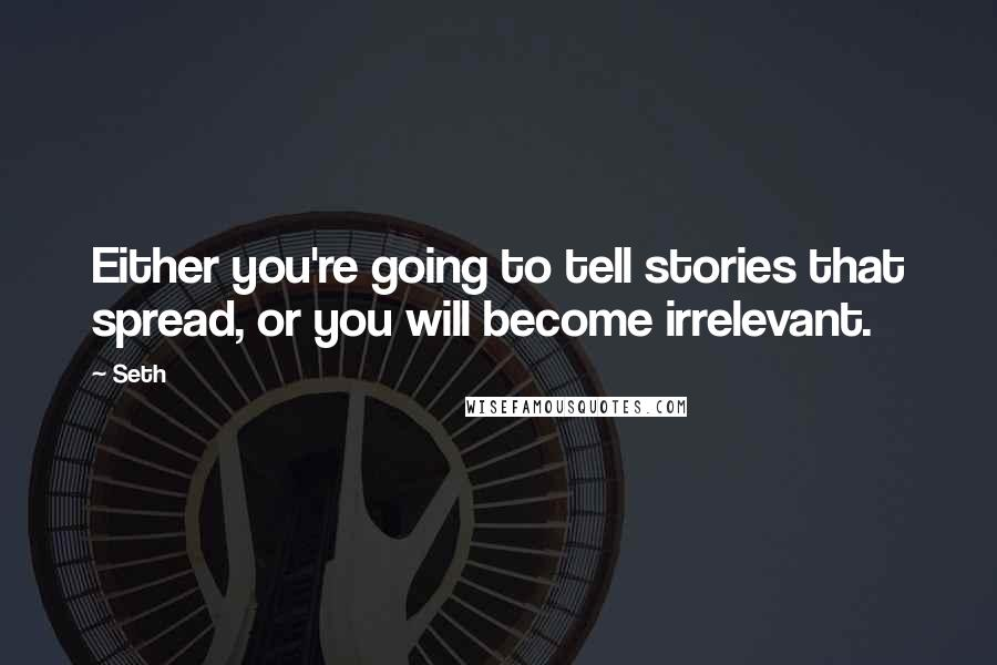 Seth quotes: Either you're going to tell stories that spread, or you will become irrelevant.