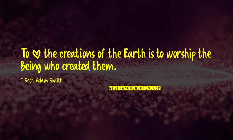 Seth Quotes By Seth Adam Smith: To love the creations of the Earth is