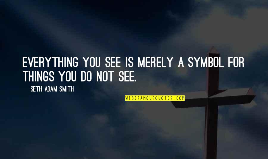 Seth Quotes By Seth Adam Smith: Everything you see is merely a symbol for