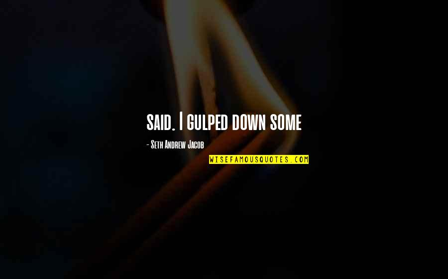 Seth Quotes By Seth Andrew Jacob: said. I gulped down some