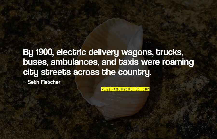 Seth Quotes By Seth Fletcher: By 1900, electric delivery wagons, trucks, buses, ambulances,