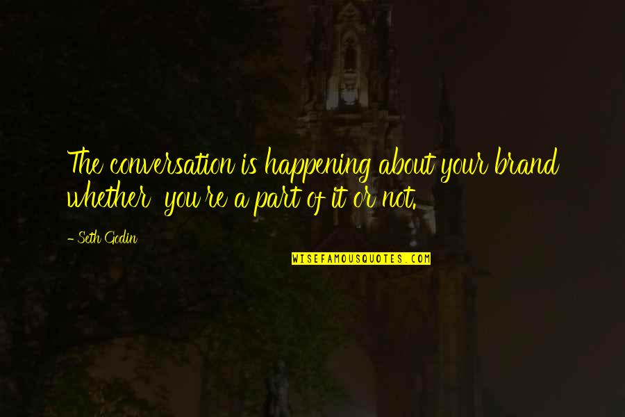 Seth Quotes By Seth Godin: The conversation is happening about your brand whether