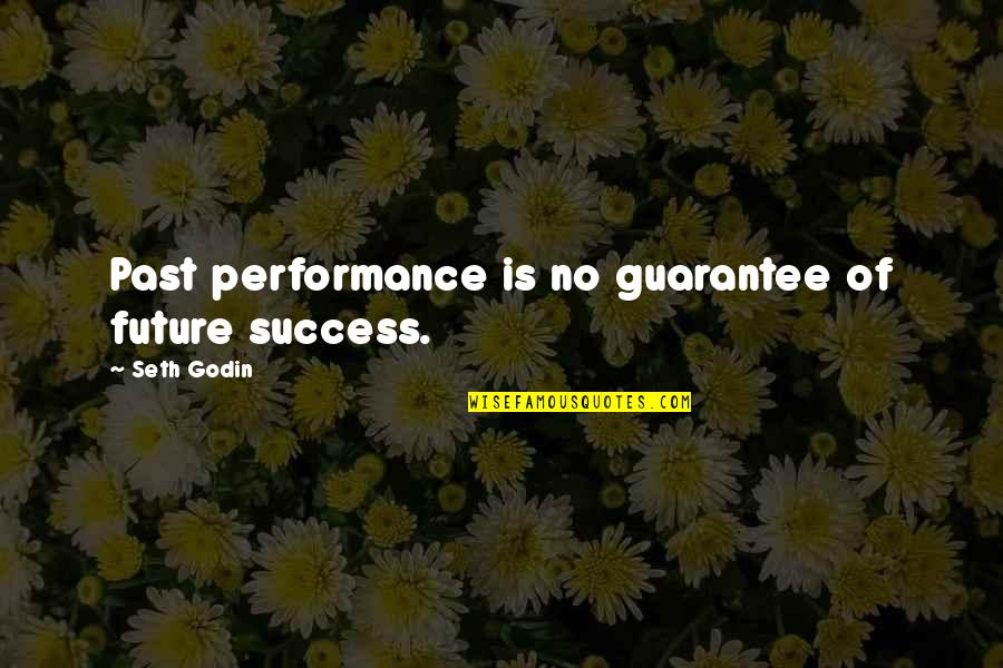 Seth Quotes By Seth Godin: Past performance is no guarantee of future success.