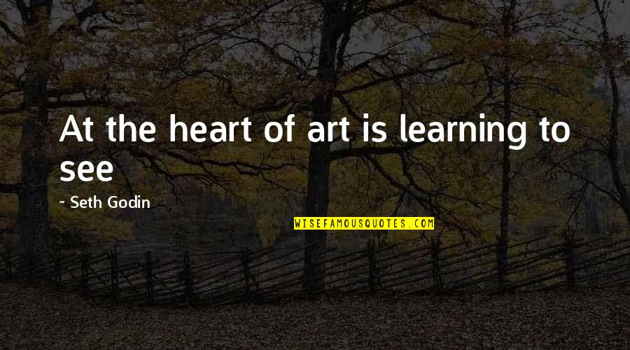 Seth Quotes By Seth Godin: At the heart of art is learning to