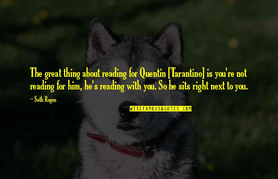 Seth Quotes By Seth Rogen: The great thing about reading for Quentin [Tarantino]