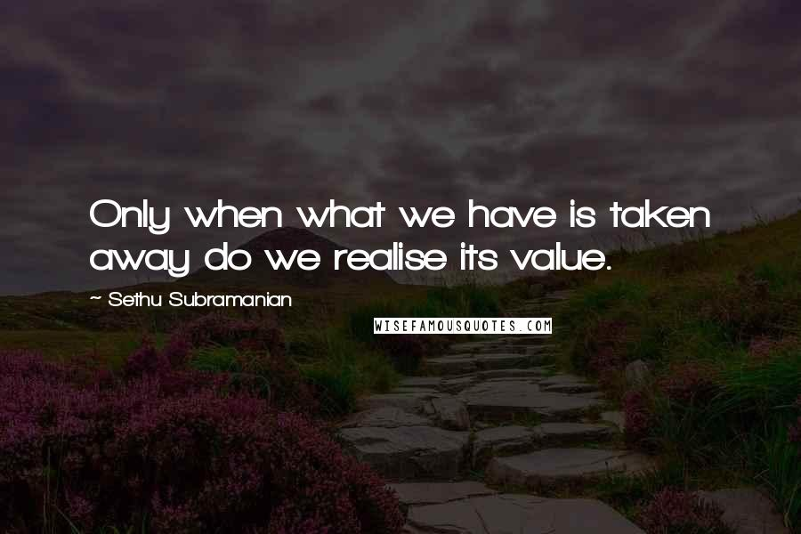 Sethu Subramanian quotes: Only when what we have is taken away do we realise its value.
