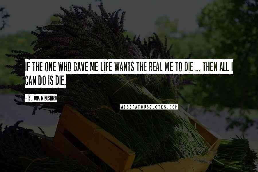 Setona Mizushiro quotes: If the one who gave me life wants the real me to die ... then all I can do is die.