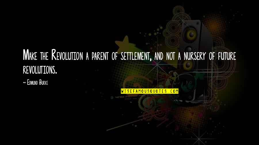 Settlement Quotes By Edmund Burke: Make the Revolution a parent of settlement, and