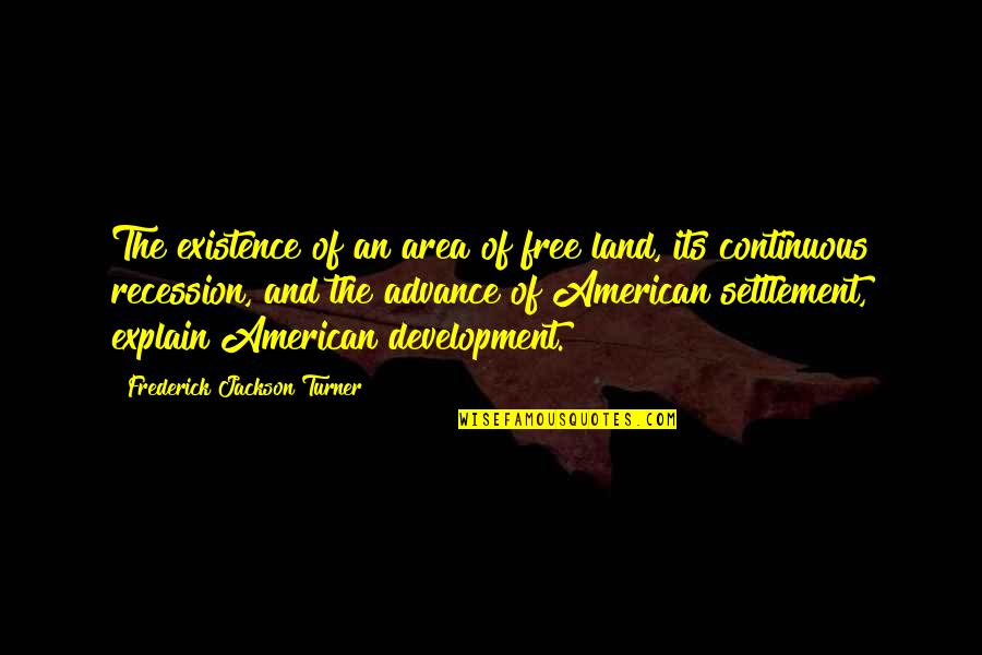 Settlement Quotes By Frederick Jackson Turner: The existence of an area of free land,