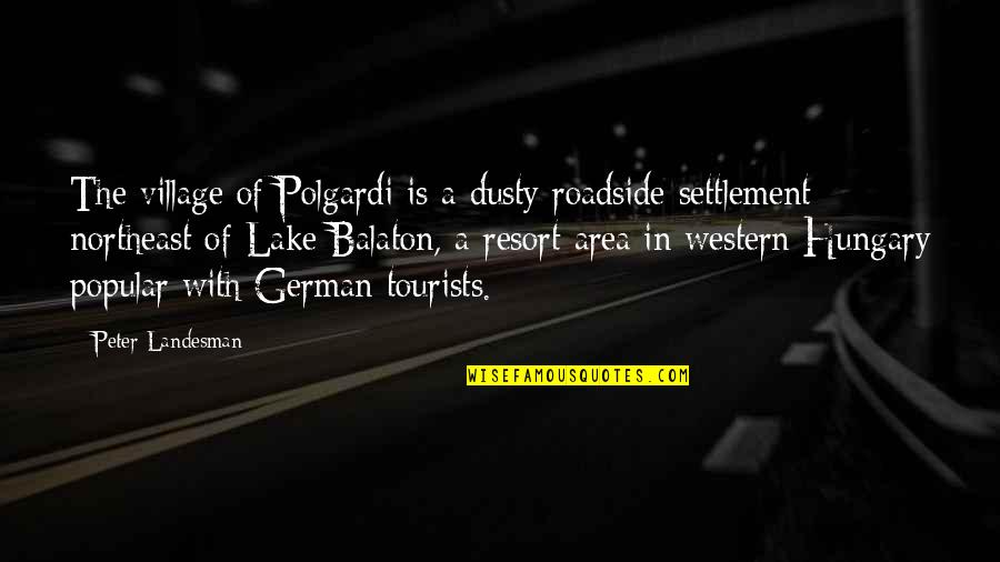 Settlement Quotes By Peter Landesman: The village of Polgardi is a dusty roadside
