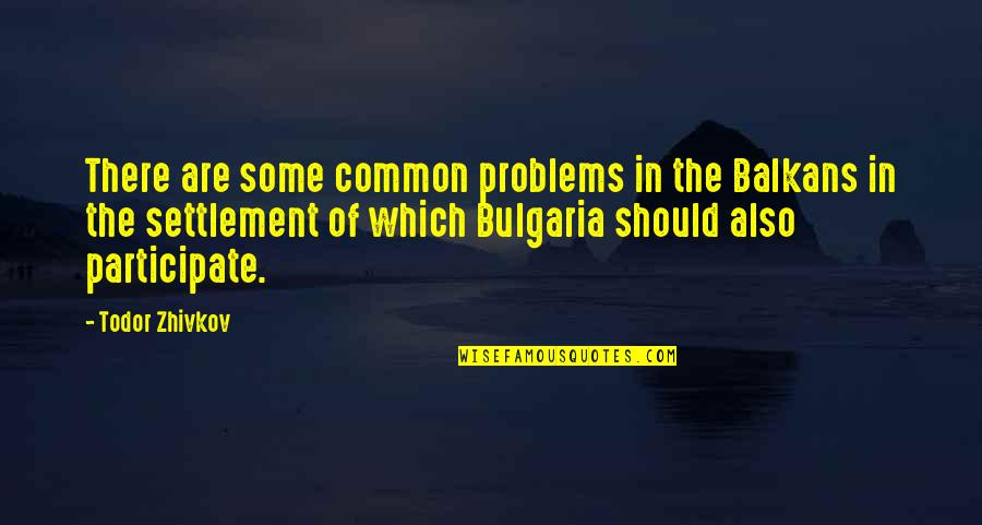 Settlement Quotes By Todor Zhivkov: There are some common problems in the Balkans