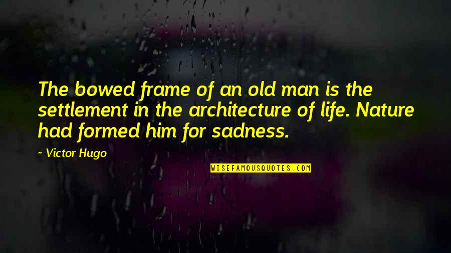Settlement Quotes By Victor Hugo: The bowed frame of an old man is
