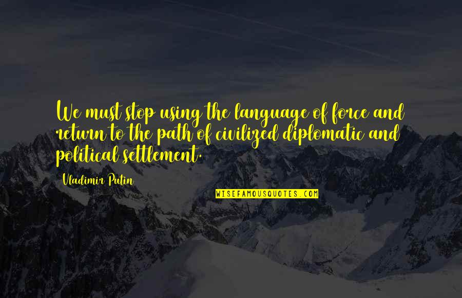 Settlement Quotes By Vladimir Putin: We must stop using the language of force