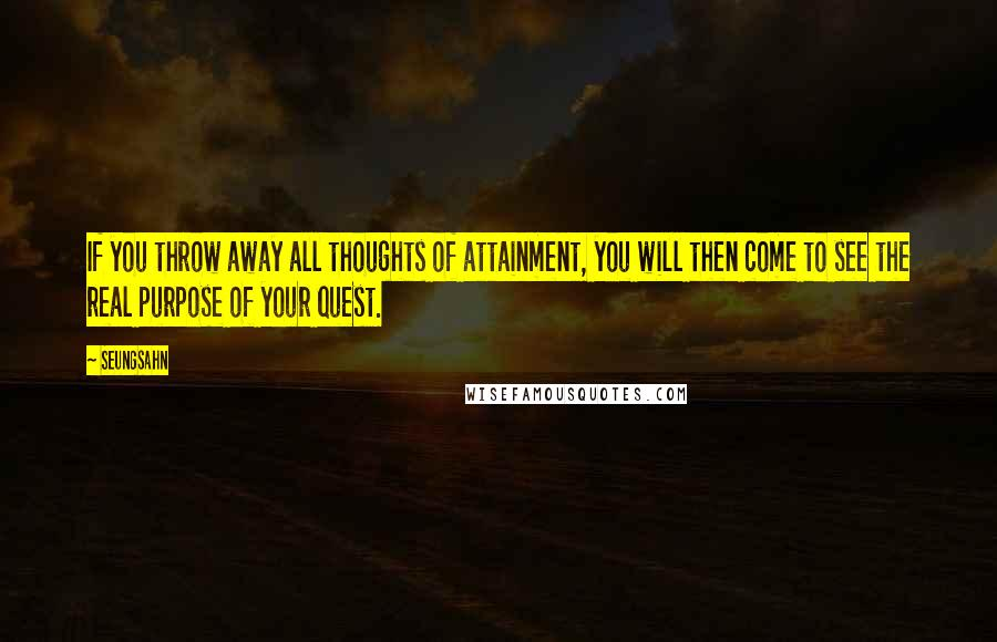 Seungsahn quotes: If you throw away all thoughts of attainment, you will then come to see the real purpose of your quest.