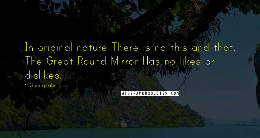 Seungsahn quotes: In original nature There is no this and that. The Great Round Mirror Has no likes or dislikes.