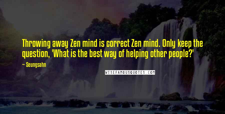 Seungsahn quotes: Throwing away Zen mind is correct Zen mind. Only keep the question, 'What is the best way of helping other people?'
