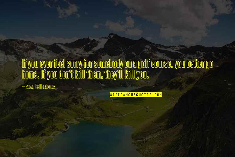 Seve Quotes By Seve Ballesteros: If you ever feel sorry for somebody on