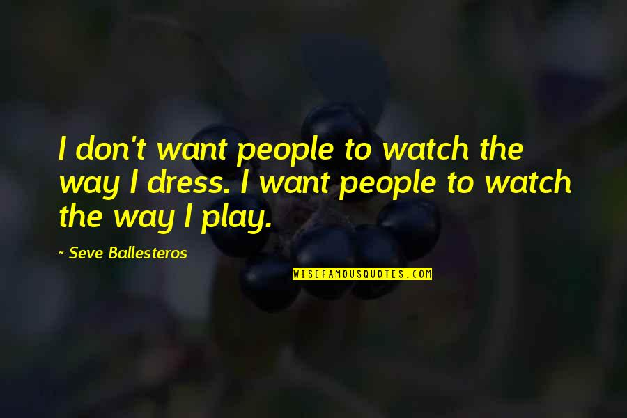 Seve Quotes By Seve Ballesteros: I don't want people to watch the way