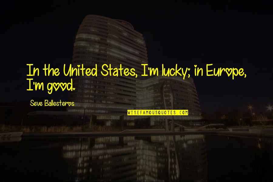 Seve Quotes By Seve Ballesteros: In the United States, I'm lucky; in Europe,