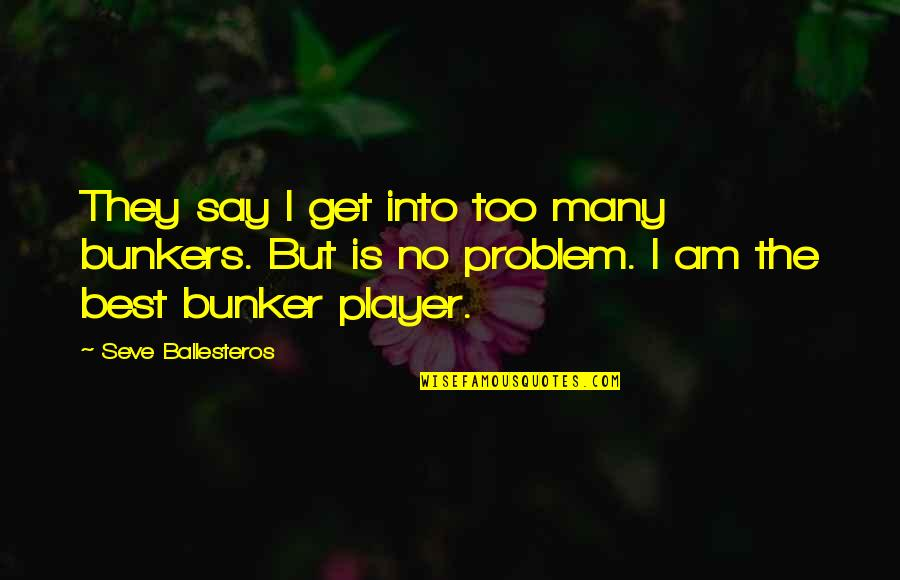 Seve Quotes By Seve Ballesteros: They say I get into too many bunkers.