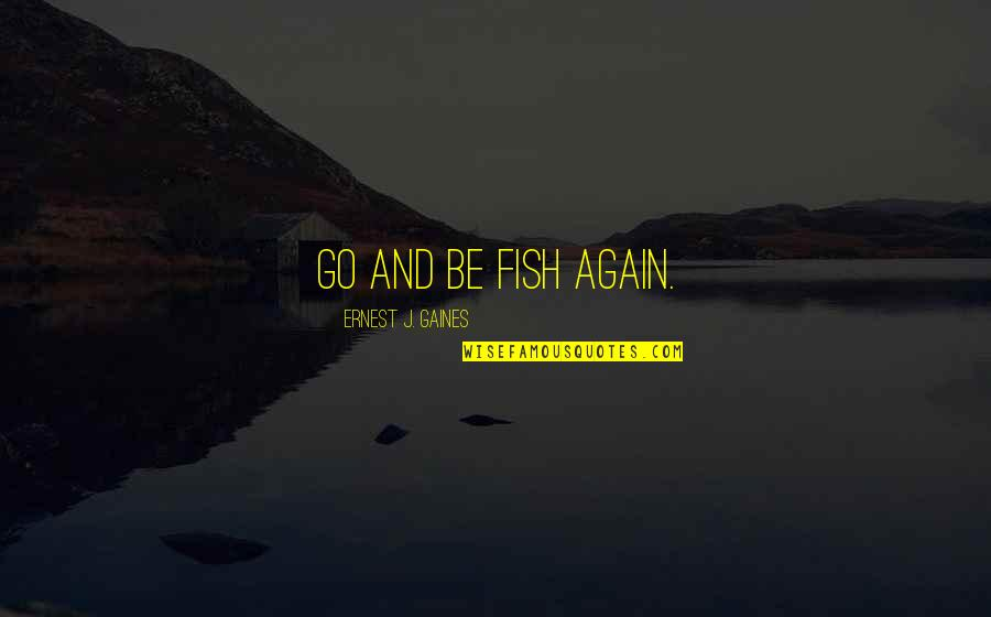 Sexdorable Quotes By Ernest J. Gaines: Go and be fish again.