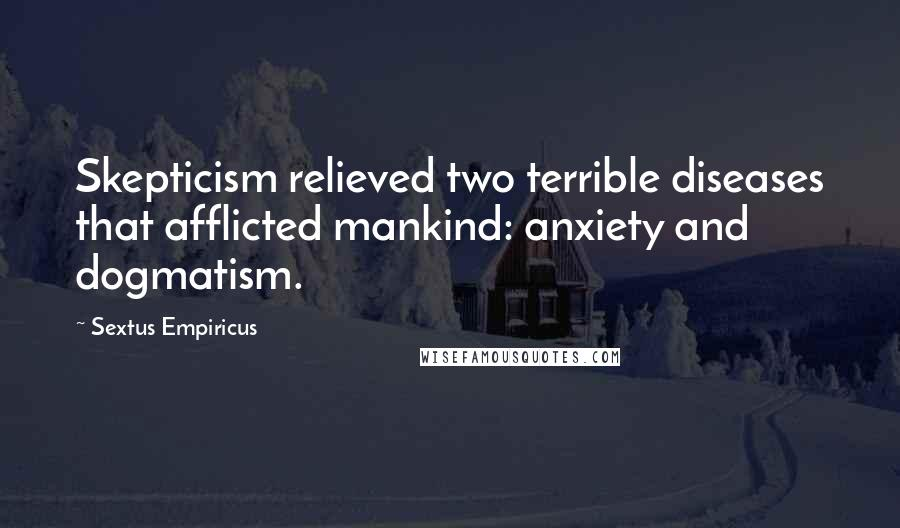 Sextus Empiricus quotes: Skepticism relieved two terrible diseases that afflicted mankind: anxiety and dogmatism.
