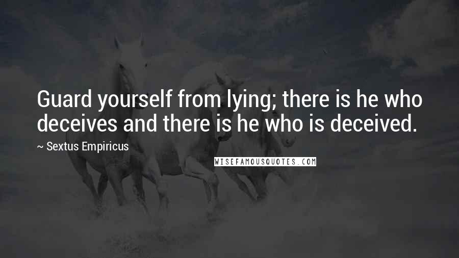 Sextus Empiricus quotes: Guard yourself from lying; there is he who deceives and there is he who is deceived.
