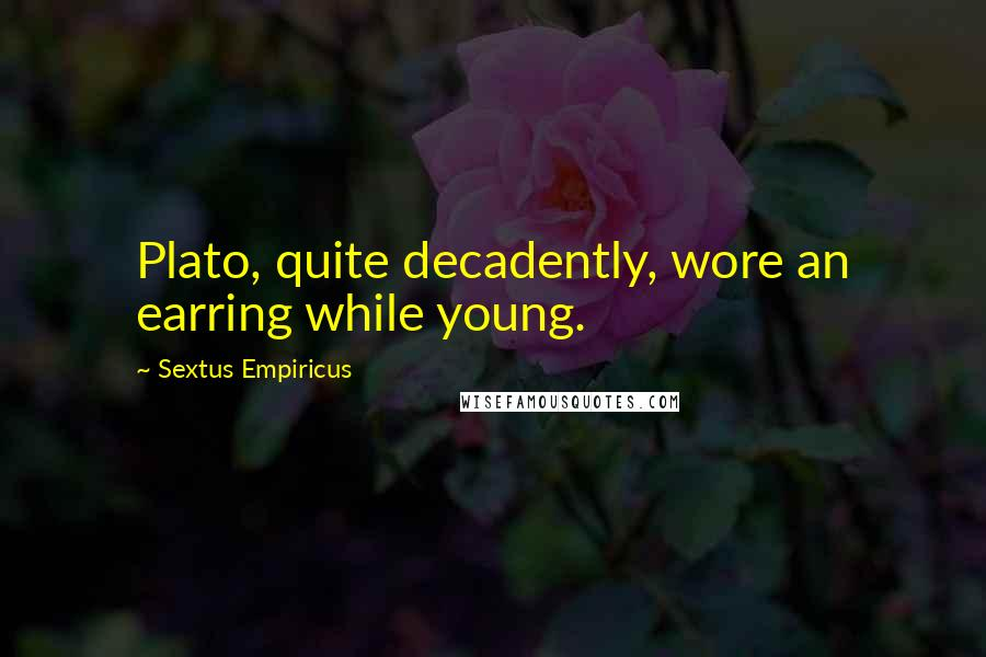 Sextus Empiricus quotes: Plato, quite decadently, wore an earring while young.