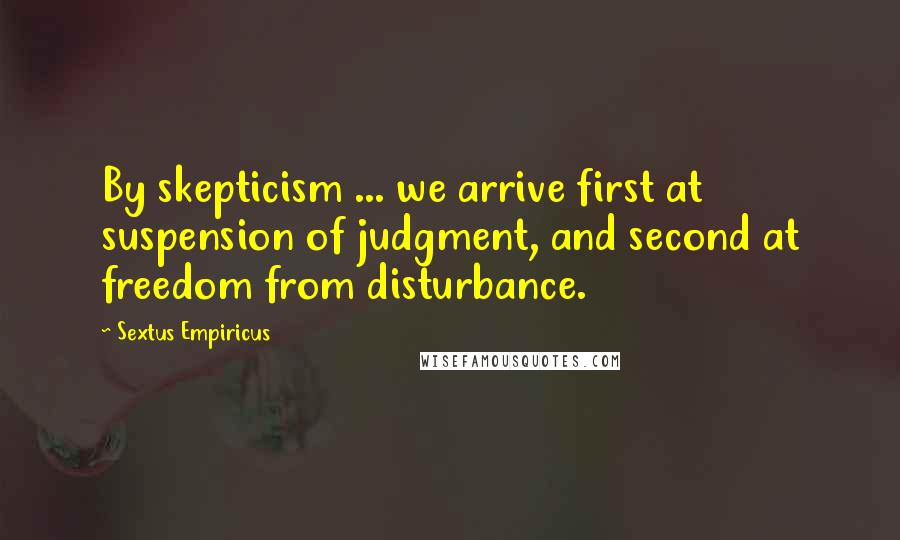 Sextus Empiricus quotes: By skepticism ... we arrive first at suspension of judgment, and second at freedom from disturbance.