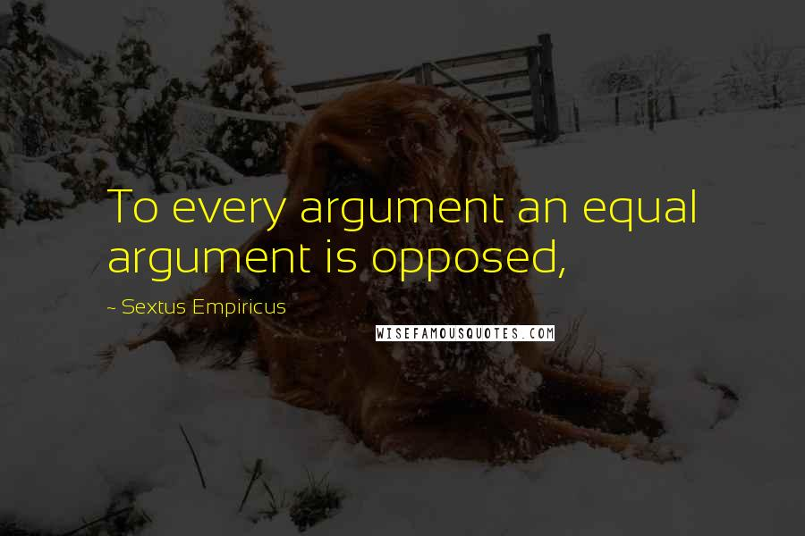 Sextus Empiricus quotes: To every argument an equal argument is opposed,