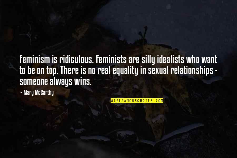 Sexual Relationships Quotes By Mary McCarthy: Feminism is ridiculous. Feminists are silly idealists who