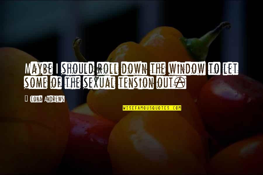Sexual Tension Quotes By Ilona Andrews: Maybe I should roll down the window to
