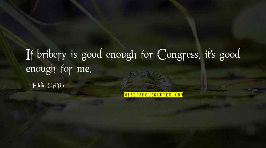 Sexually Teasing Quotes By Eddie Griffin: If bribery is good enough for Congress, it's
