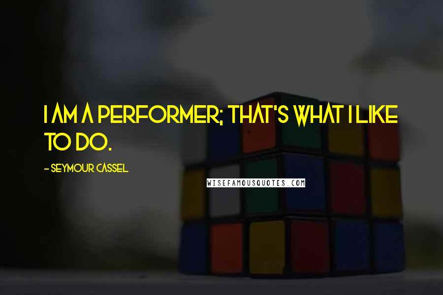 Seymour Cassel quotes: I am a performer; that's what I like to do.