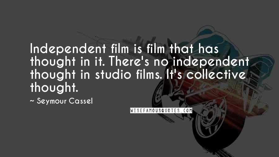 Seymour Cassel quotes: Independent film is film that has thought in it. There's no independent thought in studio films. It's collective thought.