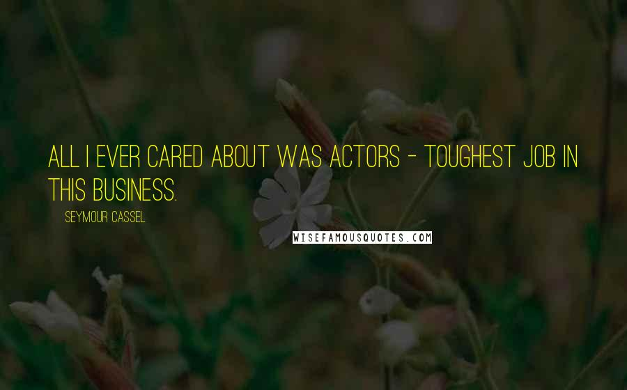 Seymour Cassel quotes: All I ever cared about was actors - toughest job in this business.