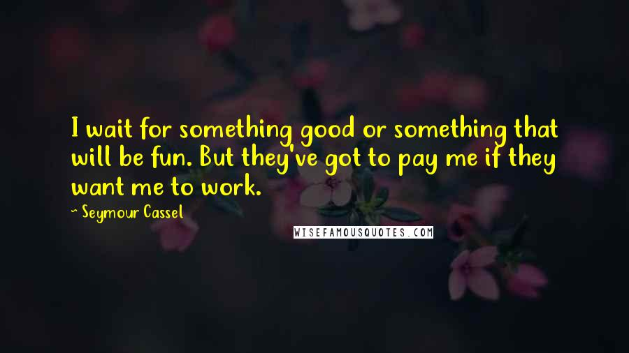 Seymour Cassel quotes: I wait for something good or something that will be fun. But they've got to pay me if they want me to work.