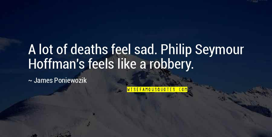 Seymour Hoffman Quotes By James Poniewozik: A lot of deaths feel sad. Philip Seymour