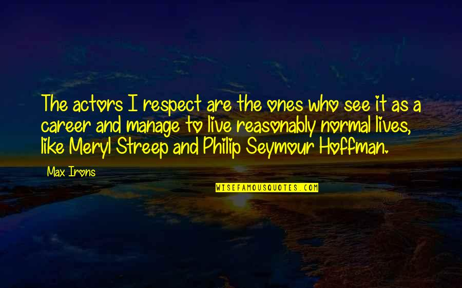 Seymour Hoffman Quotes By Max Irons: The actors I respect are the ones who