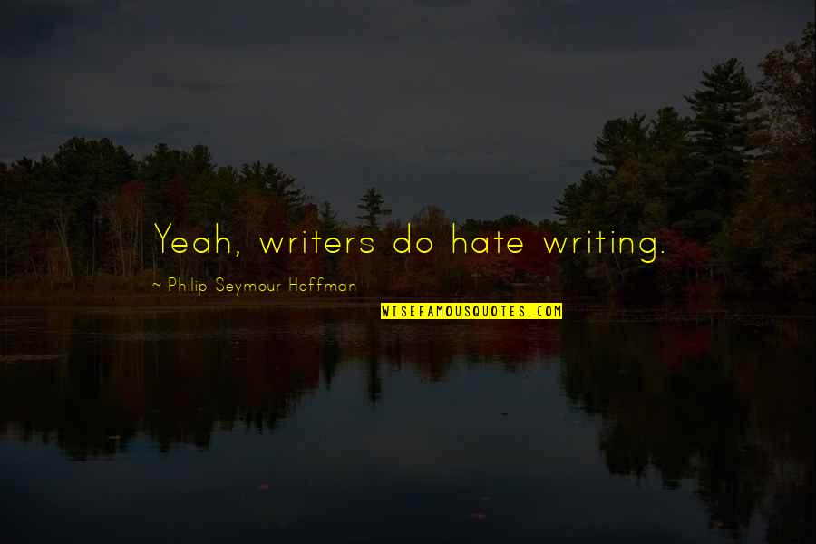 Seymour Hoffman Quotes By Philip Seymour Hoffman: Yeah, writers do hate writing.