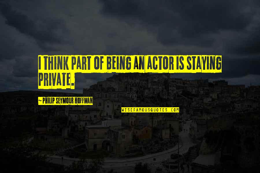Seymour Hoffman Quotes By Philip Seymour Hoffman: I think part of being an actor is