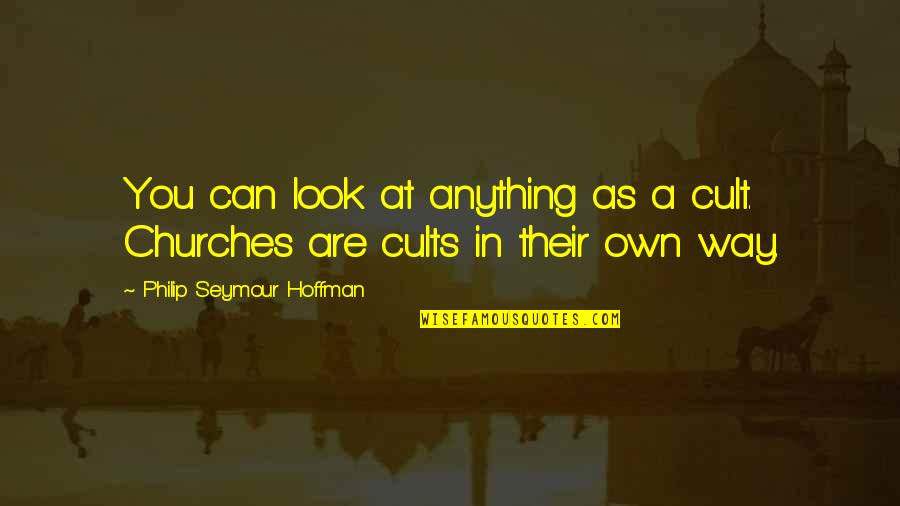 Seymour Hoffman Quotes By Philip Seymour Hoffman: You can look at anything as a cult.