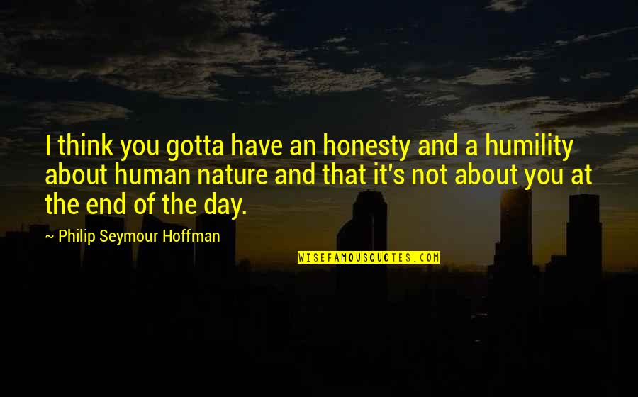 Seymour Hoffman Quotes By Philip Seymour Hoffman: I think you gotta have an honesty and