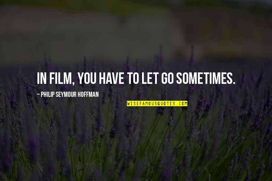 Seymour Hoffman Quotes By Philip Seymour Hoffman: In film, you have to let go sometimes.