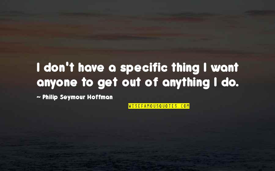 Seymour Hoffman Quotes By Philip Seymour Hoffman: I don't have a specific thing I want